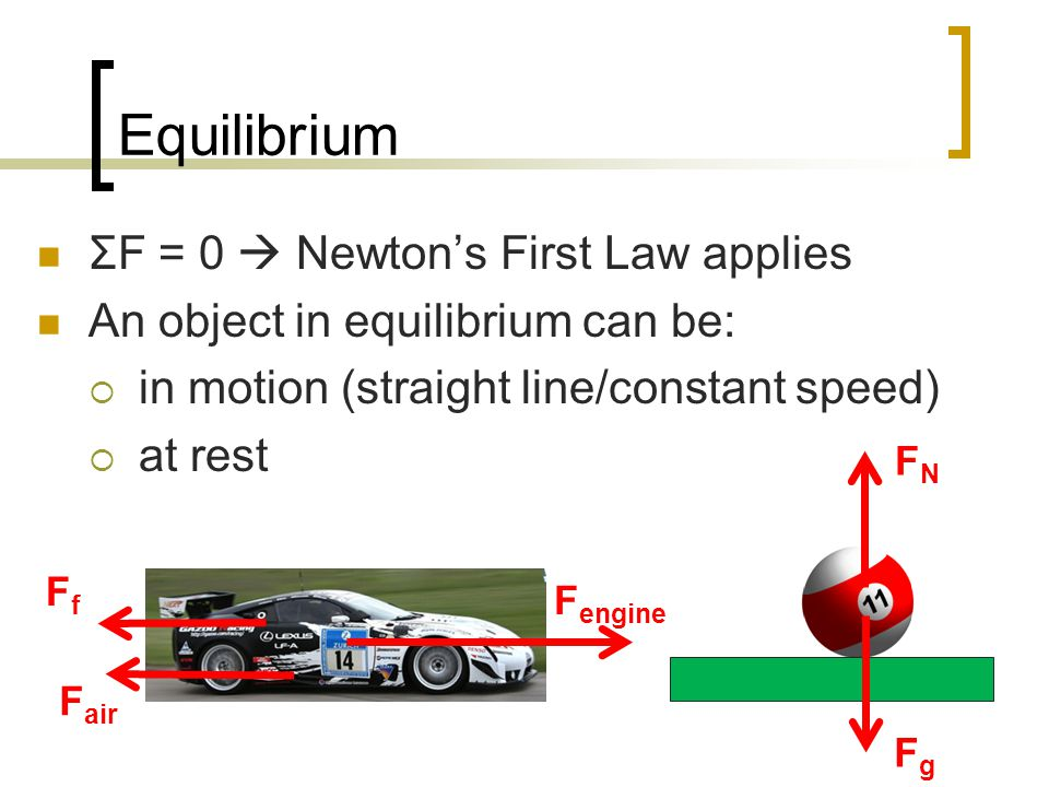 Equilibrium ΣF = 0 Newtons First Law applies An object in equilibrium can be: in motion (straight line/constant speed) at rest FfFf F engine FNFN FgFg F air