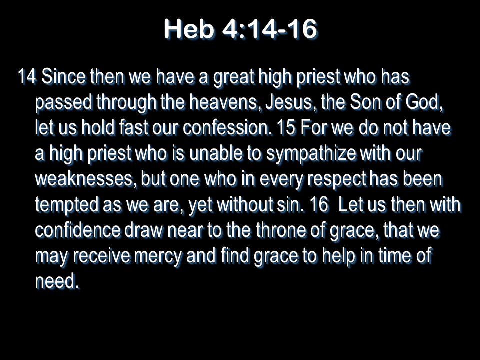 Heb 4:14-16 14 Since then we have a great high priest who has passed through the heavens, Jesus, the Son of God, let us hold fast our confession.
