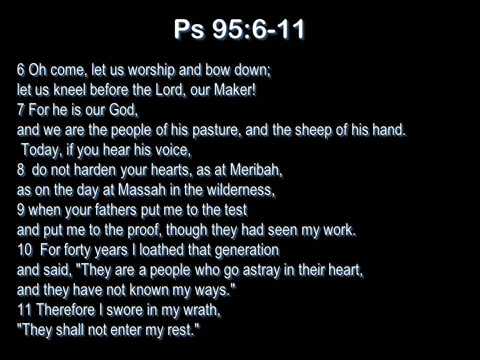 Ps 95:6-11 6 Oh come, let us worship and bow down; let us kneel before the Lord, our Maker.