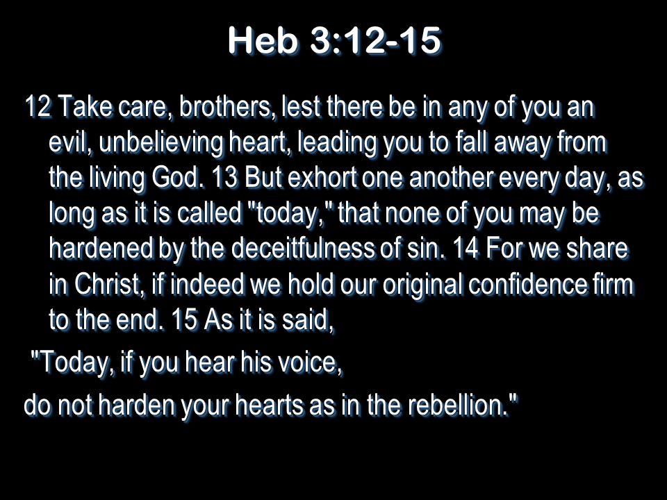 Heb 3:12-15 12 Take care, brothers, lest there be in any of you an evil, unbelieving heart, leading you to fall away from the living God.
