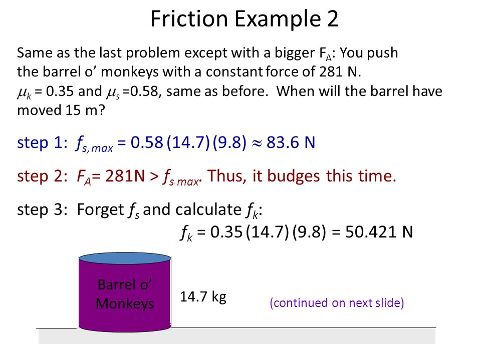 Friction Example 1 Barrel o Monkeys 14.7 kg You push a giant barrel o monkeys setting on a table with a constant force of 63 N. If k = 0.35 and s =0.5