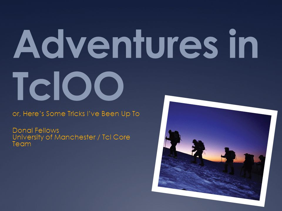 Adventures in TclOO or, Heres Some Tricks Ive Been Up To Donal Fellows University of Manchester / Tcl Core Team