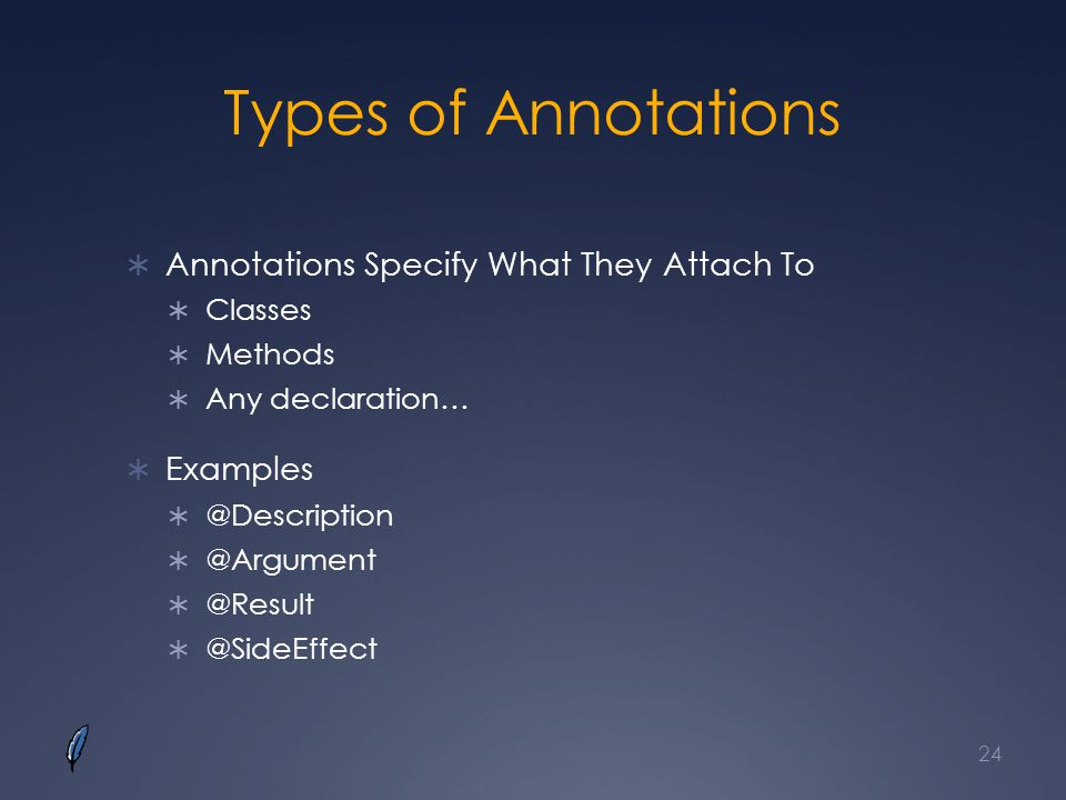 Types of Annotations Annotations Specify What They Attach To Classes Methods Any declaration… Examples @Description @Argument @Result @SideEffect 24