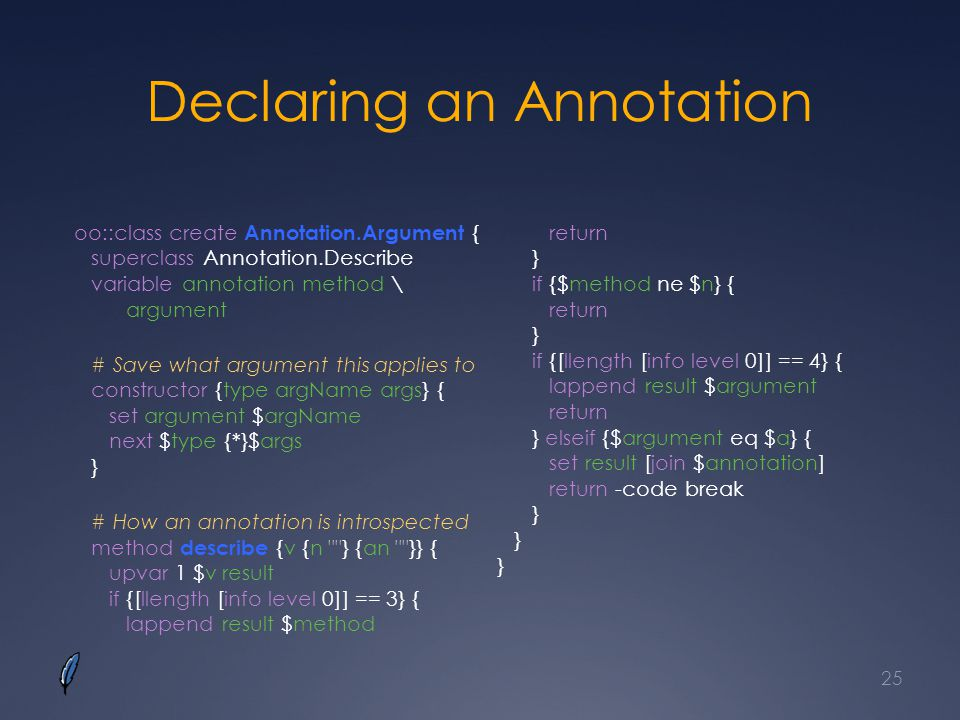 Declaring an Annotation oo::class create Annotation.Argument { superclass Annotation.Describe variable annotation method \ argument # Save what argument this applies to constructor {type argName args} { set argument $argName next $type {*}$args } # How an annotation is introspected method describe {v {n } {an }} { upvar 1 $v result if {[llength [info level 0]] == 3} { lappend result $method return } if {$method ne $n} { return } if {[llength [info level 0]] == 4} { lappend result $argument return } elseif {$argument eq $a} { set result [join $annotation] return -code break } } } 25