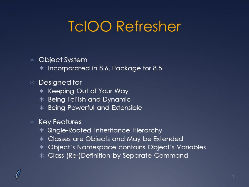TclOO Refresher Object System Incorporated in 8.6, Package for 8.5 Designed for Keeping Out of Your Way Being Tclish and Dynamic Being Powerful and Extensible Key Features Single-Rooted Inheritance Hierarchy Classes are Objects and May be Extended Objects Namespace contains Objects Variables Class (Re-)Definition by Separate Command 4