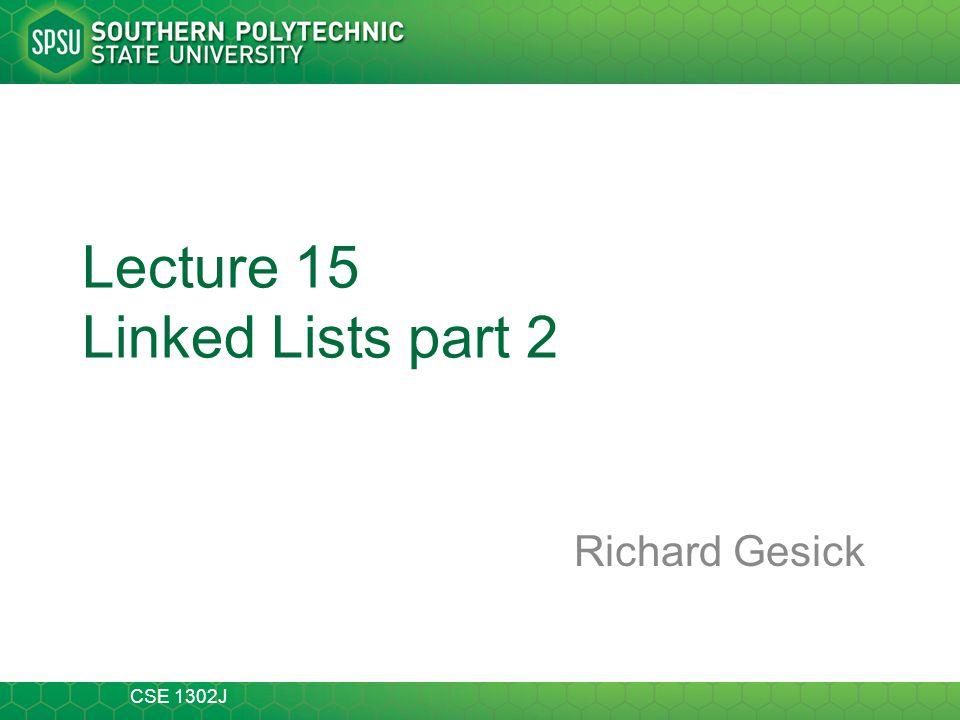 CSE 1302J Lecture 15 Linked Lists part 2 Richard Gesick