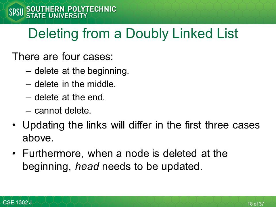 CSE 1302 J 18 of 37 Deleting from a Doubly Linked List There are four cases: –delete at the beginning. –delete in the middle. –delete at the end. –can