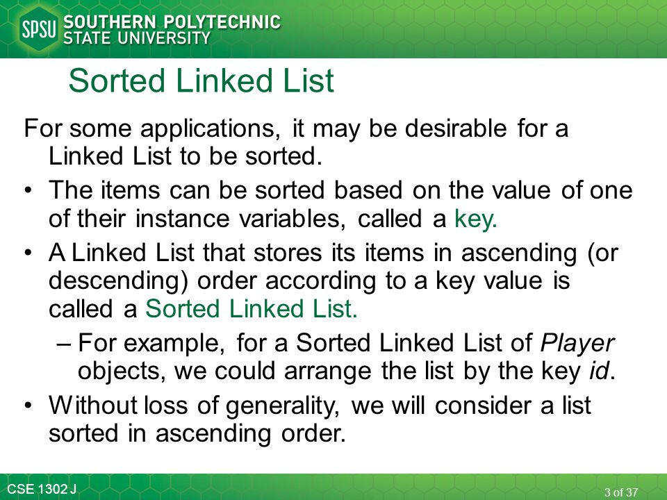 CSE 1302 J 3 of 37 Sorted Linked List For some applications, it may be desirable for a Linked List to be sorted. The items can be sorted based on the