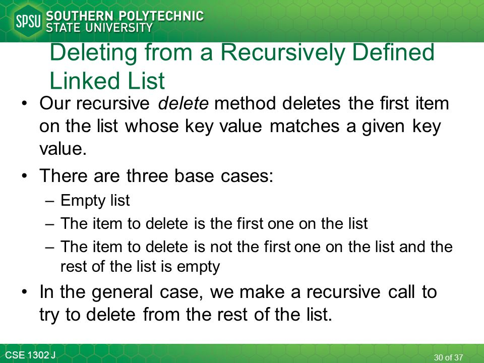 CSE 1302 J 30 of 37 Deleting from a Recursively Defined Linked List Our recursive delete method deletes the first item on the list whose key value mat