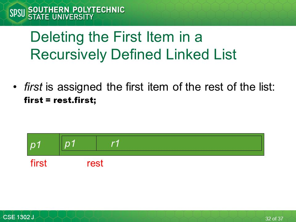 CSE 1302 J 32 of 37 Deleting the First Item in a Recursively Defined Linked List first is assigned the first item of the rest of the list: first = res