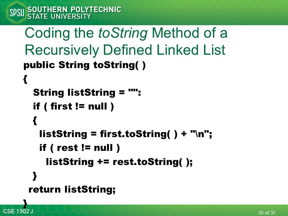 CSE 1302 J 35 of 37 Coding the toString Method of a Recursively Defined Linked List public String toString( ) { String listString =