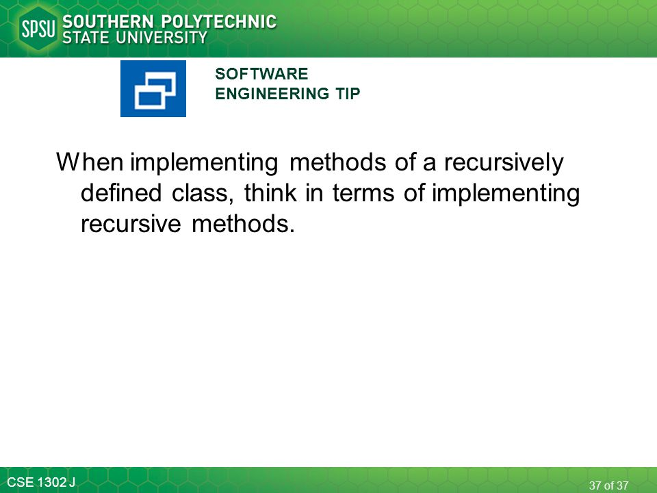 CSE 1302 J 37 of 37 When implementing methods of a recursively defined class, think in terms of implementing recursive methods. SOFTWARE ENGINEERING T