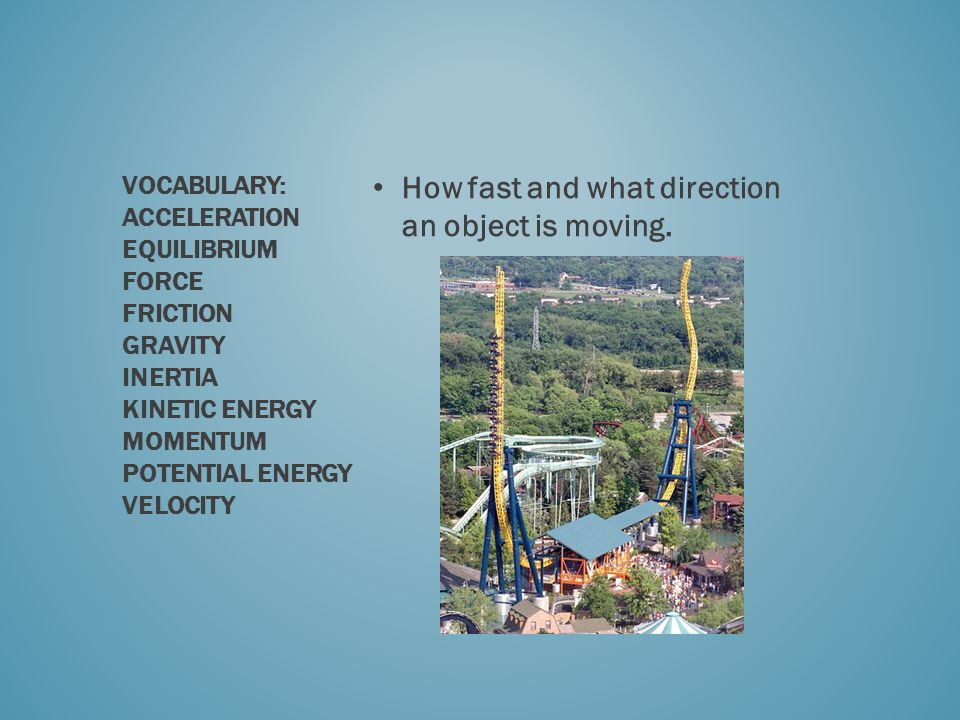 How fast and what direction an object is moving. VOCABULARY: ACCELERATION EQUILIBRIUM FORCE FRICTION GRAVITY INERTIA KINETIC ENERGY MOMENTUM POTENTIAL