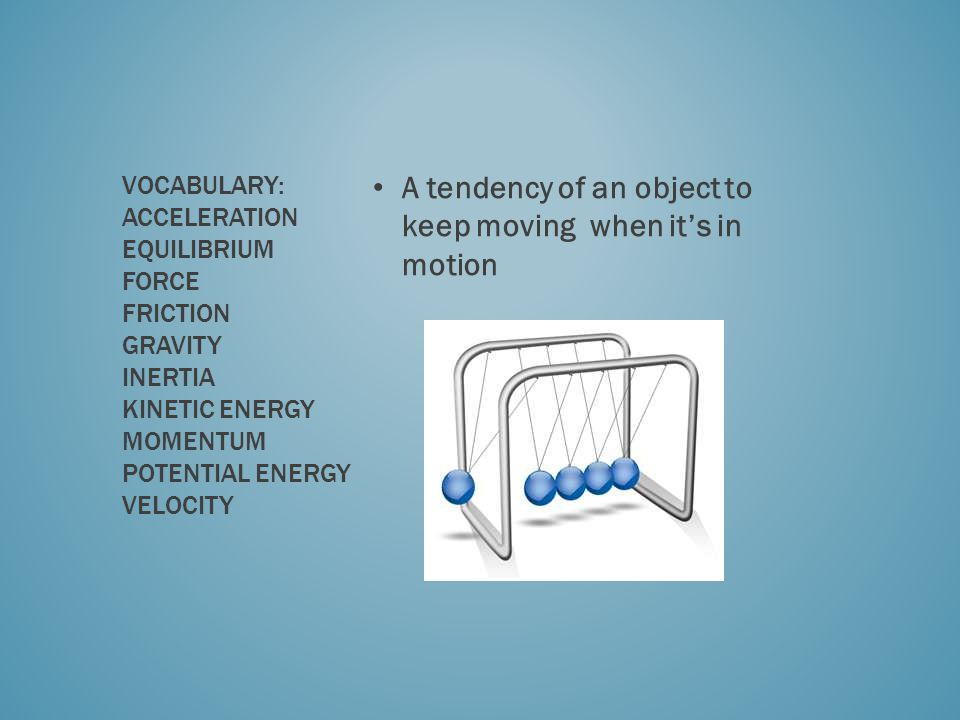 A tendency of an object to keep moving when its in motion VOCABULARY: ACCELERATION EQUILIBRIUM FORCE FRICTION GRAVITY INERTIA KINETIC ENERGY MOMENTUM