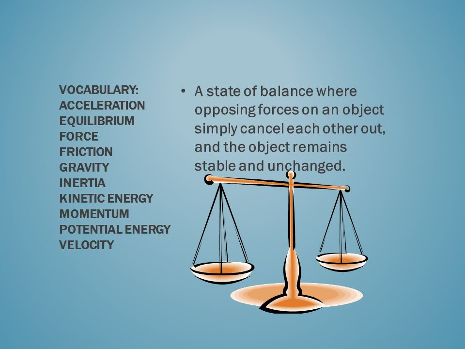 A state of balance where opposing forces on an object simply cancel each other out, and the object remains stable and unchanged. VOCABULARY: ACCELERAT