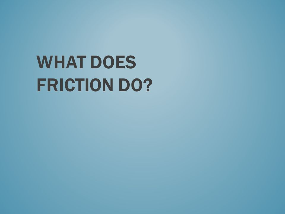 WHAT DOES FRICTION DO?