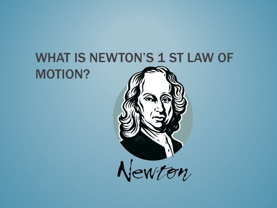 WHAT IS NEWTONS 1 ST LAW OF MOTION?