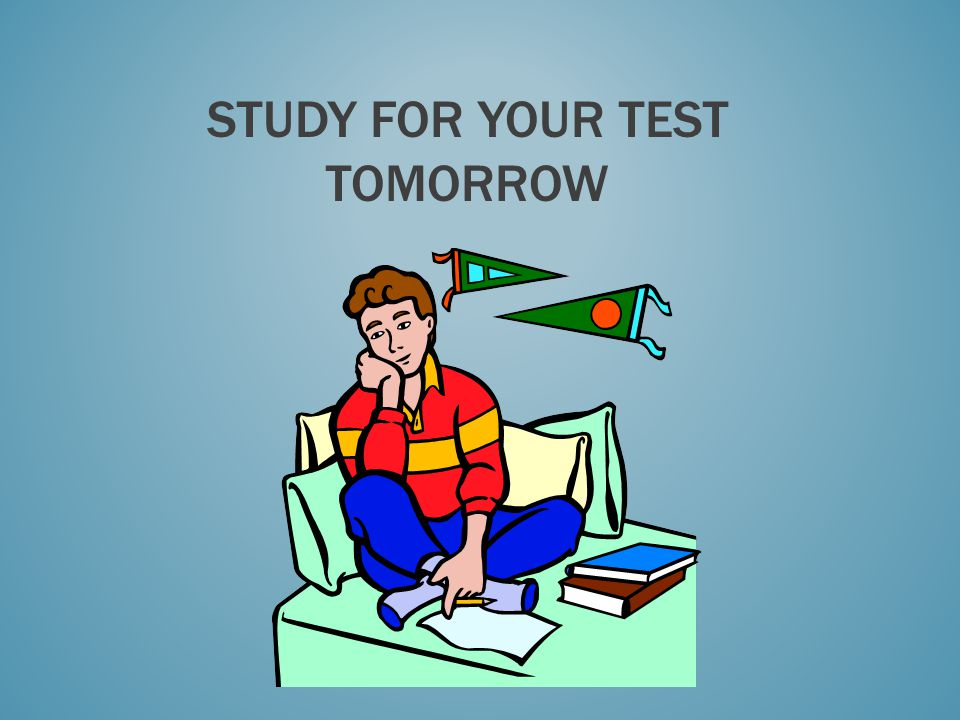 STUDY FOR YOUR TEST TOMORROW