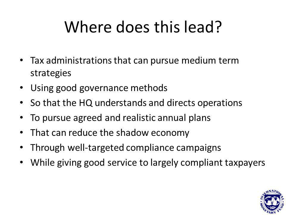 Where does this lead? Tax administrations that can pursue medium term strategies Using good governance methods So that the HQ understands and directs