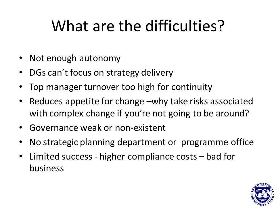 What are the difficulties? Not enough autonomy DGs cant focus on strategy delivery Top manager turnover too high for continuity Reduces appetite for c