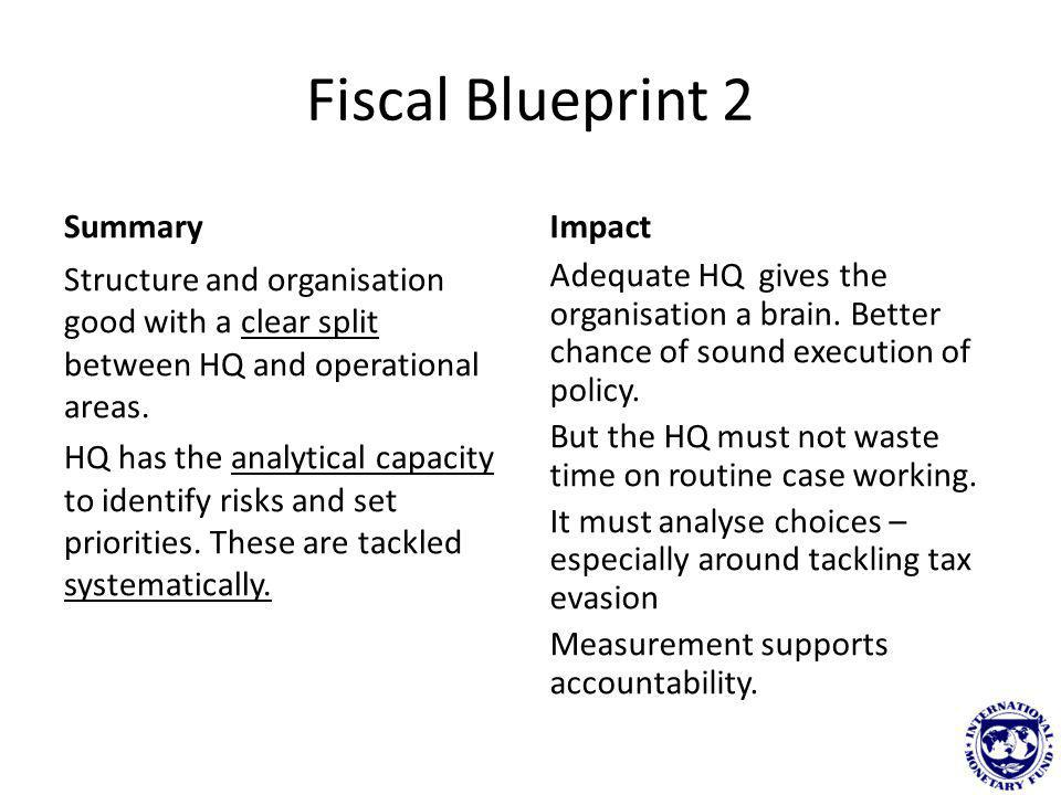 Fiscal Blueprint 2 Summary Structure and organisation good with a clear split between HQ and operational areas. HQ has the analytical capacity to iden