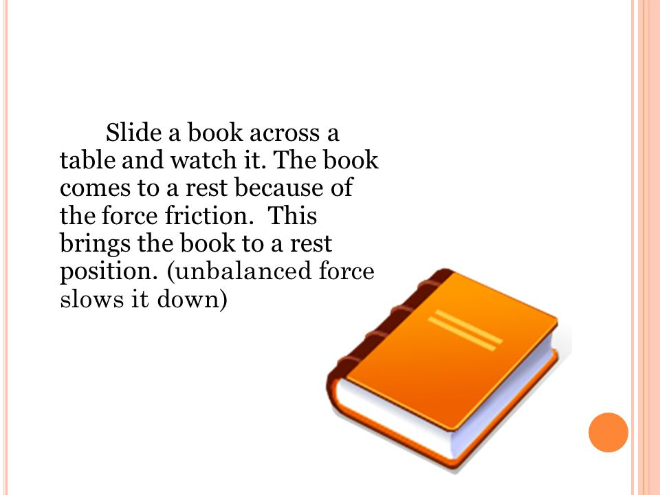Slide a book across a table and watch it. The book comes to a rest because of the force friction. This brings the book to a rest position. (unbalanced