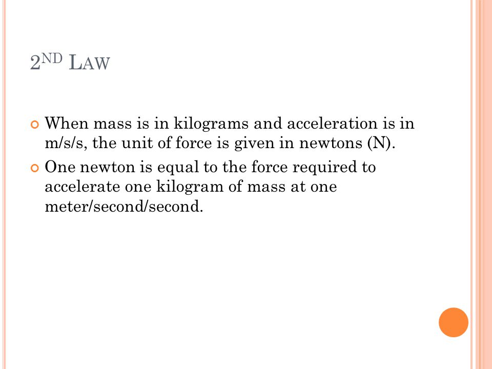 2 ND L AW When mass is in kilograms and acceleration is in m/s/s, the unit of force is given in newtons (N). One newton is equal to the force required