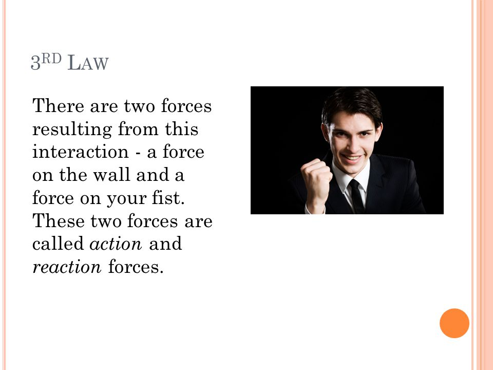 3 RD L AW There are two forces resulting from this interaction - a force on the wall and a force on your fist. These two forces are called action and