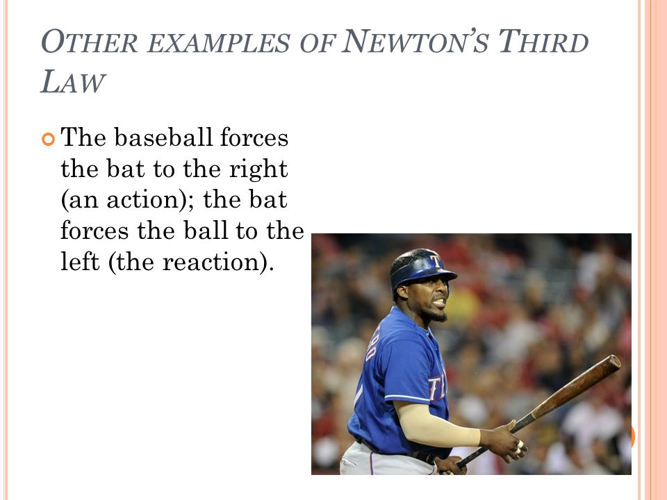 O THER EXAMPLES OF N EWTON S T HIRD L AW The baseball forces the bat to the right (an action); the bat forces the ball to the left (the reaction).