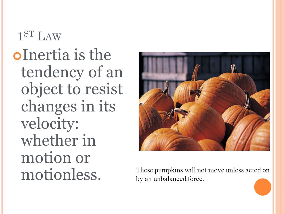 1 ST L AW Inertia is the tendency of an object to resist changes in its velocity: whether in motion or motionless. These pumpkins will not move unless