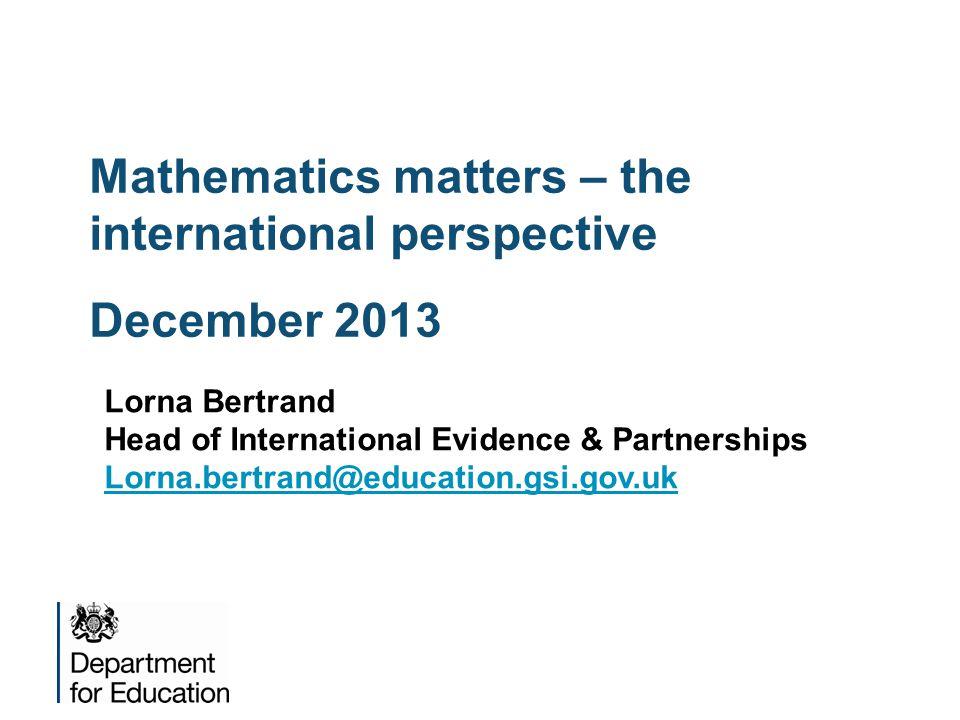 Mathematics matters – the international perspective December 2013 Lorna Bertrand Head of International Evidence & Partnerships Lorna.bertrand@education.gsi.gov.uk
