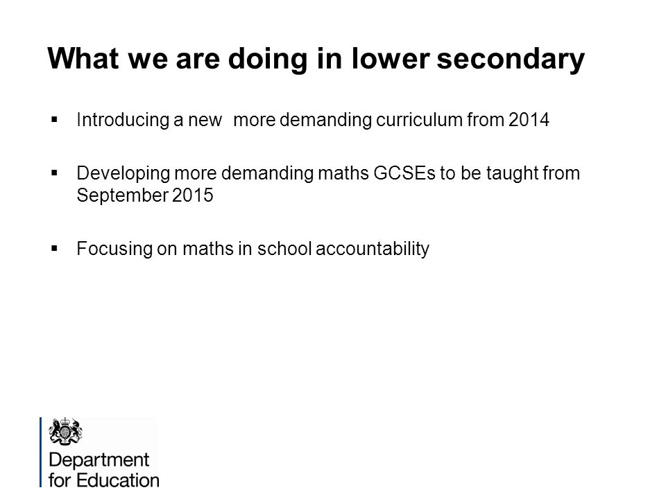 What we are doing in lower secondary Introducing a new more demanding curriculum from 2014 Developing more demanding maths GCSEs to be taught from Sep