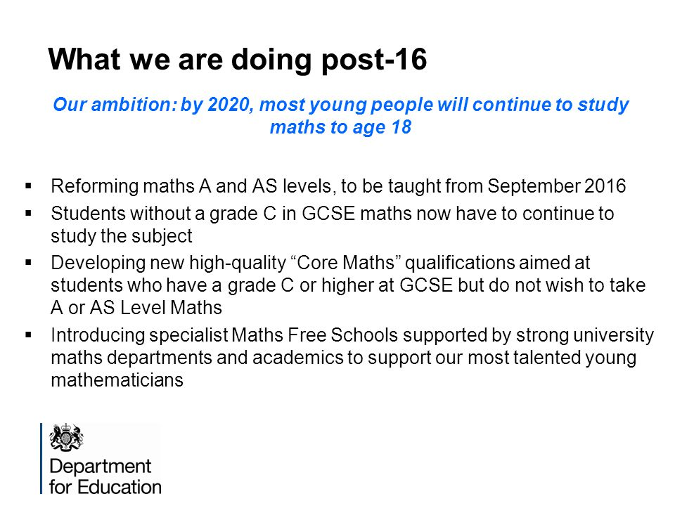 What we are doing post-16 Our ambition: by 2020, most young people will continue to study maths to age 18 Reforming maths A and AS levels, to be taught from September 2016 Students without a grade C in GCSE maths now have to continue to study the subject Developing new high-quality Core Maths qualifications aimed at students who have a grade C or higher at GCSE but do not wish to take A or AS Level Maths Introducing specialist Maths Free Schools supported by strong university maths departments and academics to support our most talented young mathematicians