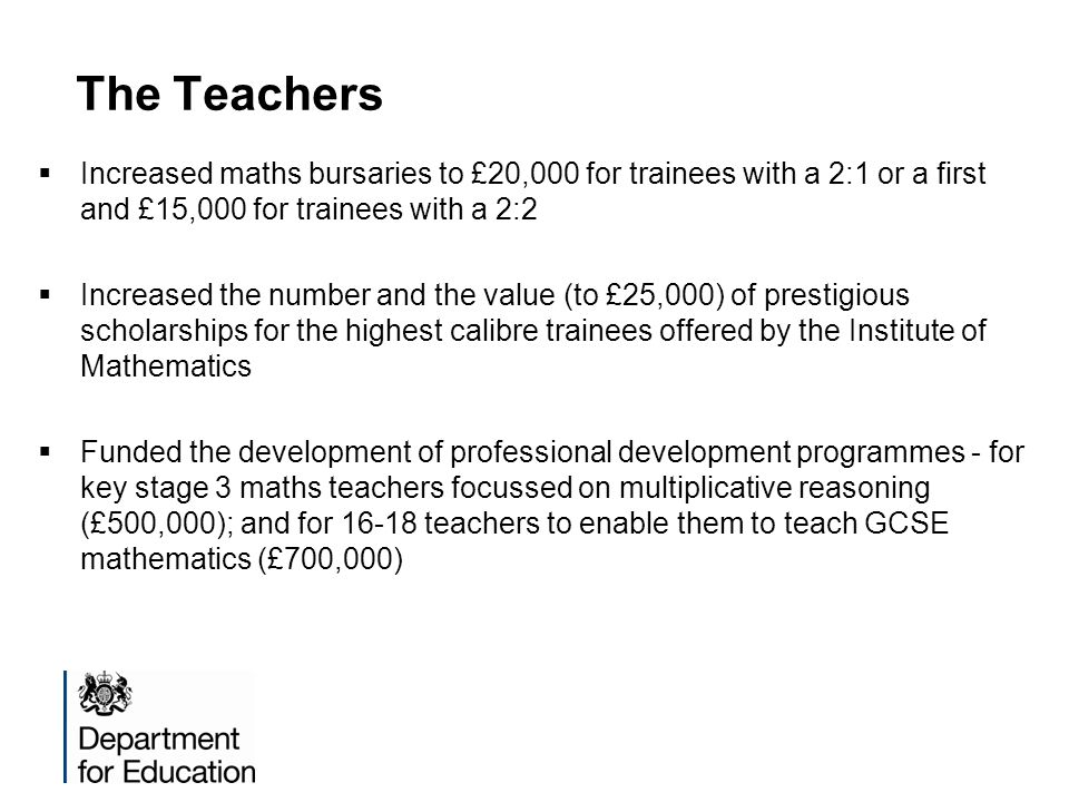 The Teachers Increased maths bursaries to £20,000 for trainees with a 2:1 or a first and £15,000 for trainees with a 2:2 Increased the number and the value (to £25,000) of prestigious scholarships for the highest calibre trainees offered by the Institute of Mathematics Funded the development of professional development programmes - for key stage 3 maths teachers focussed on multiplicative reasoning (£500,000); and for 16-18 teachers to enable them to teach GCSE mathematics (£700,000)