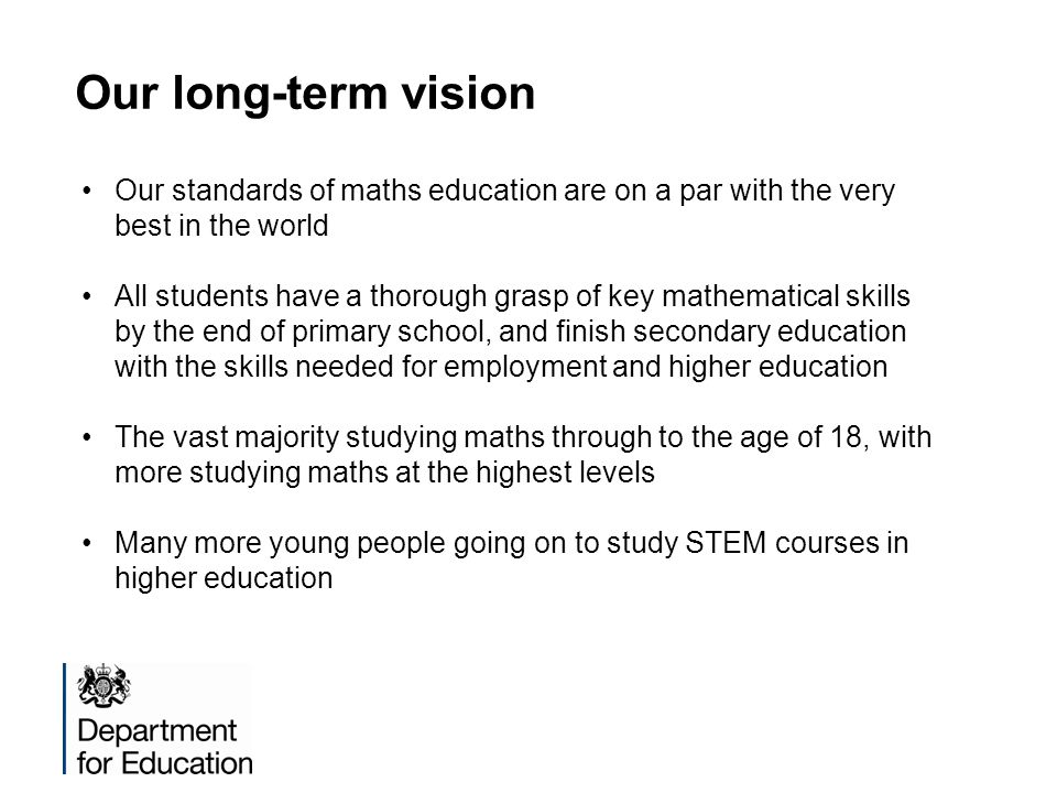 Our long-term vision Our standards of maths education are on a par with the very best in the world All students have a thorough grasp of key mathemati