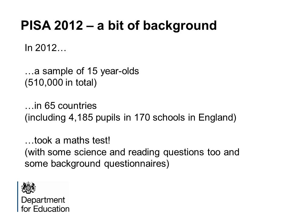 PISA 2012 – a bit of background In 2012… …a sample of 15 year-olds (510,000 in total) …in 65 countries (including 4,185 pupils in 170 schools in England) …took a maths test.