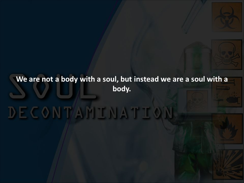 We are not a body with a soul, but instead we are a soul with a body.