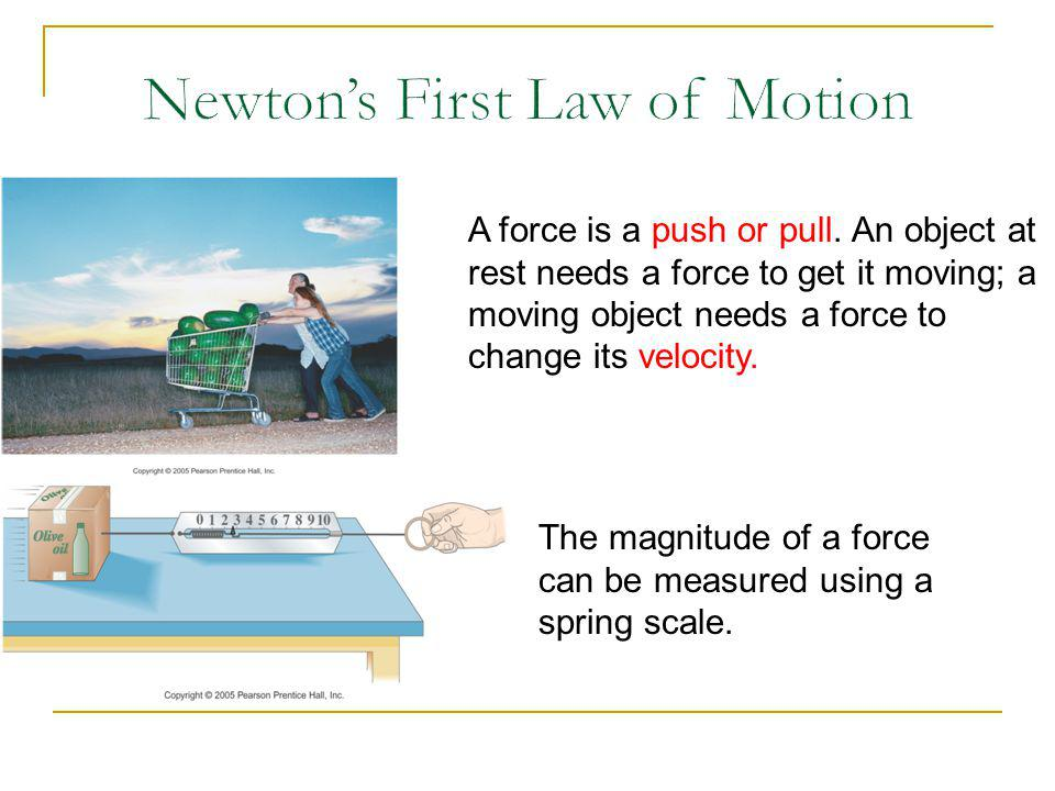 A force is a push or pull. An object at rest needs a force to get it moving; a moving object needs a force to change its velocity. The magnitude of a