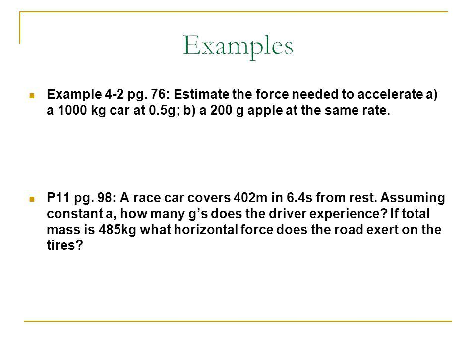 Example 4-2 pg. 76: Estimate the force needed to accelerate a) a 1000 kg car at 0.5g; b) a 200 g apple at the same rate. P11 pg. 98: A race car covers