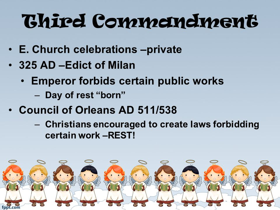 Third Commandment E. Church celebrations –private 325 AD –Edict of Milan Emperor forbids certain public works –Day of rest born Council of Orleans AD