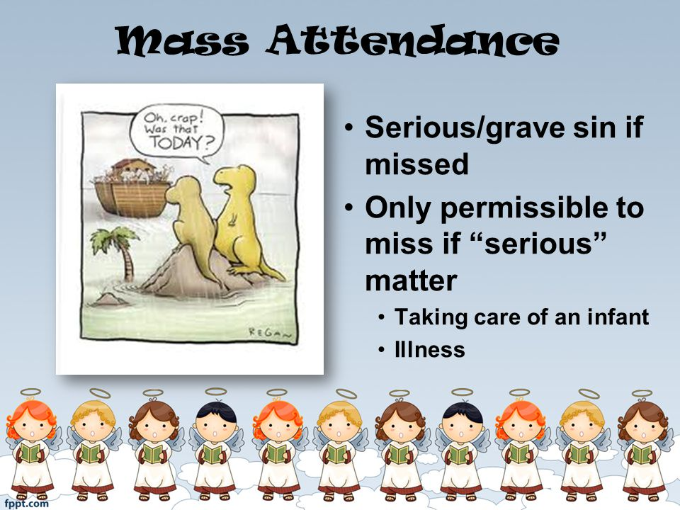 Mass Attendance Serious/grave sin if missed Only permissible to miss if serious matter Taking care of an infant Illness