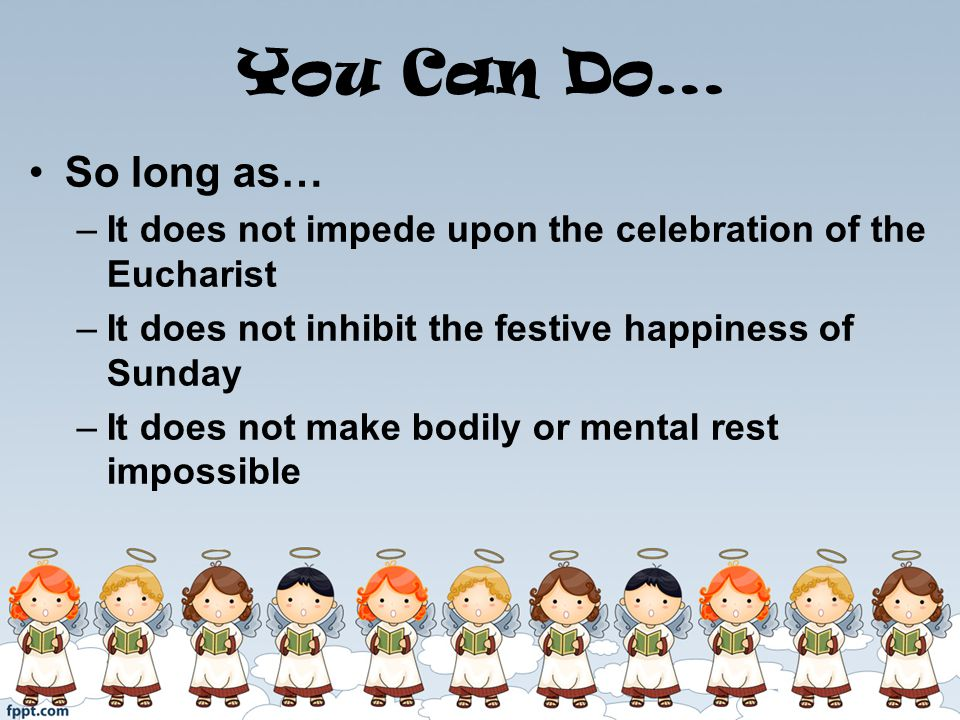 You Can Do… So long as… –It does not impede upon the celebration of the Eucharist –It does not inhibit the festive happiness of Sunday –It does not make bodily or mental rest impossible