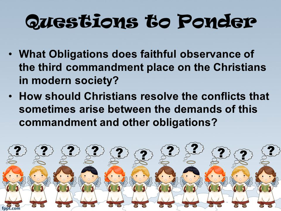 Questions to Ponder What Obligations does faithful observance of the third commandment place on the Christians in modern society.