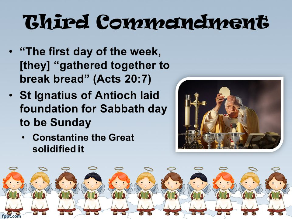 Third Commandment The first day of the week, [they] gathered together to break bread (Acts 20:7) St Ignatius of Antioch laid foundation for Sabbath day to be Sunday Constantine the Great solidified it