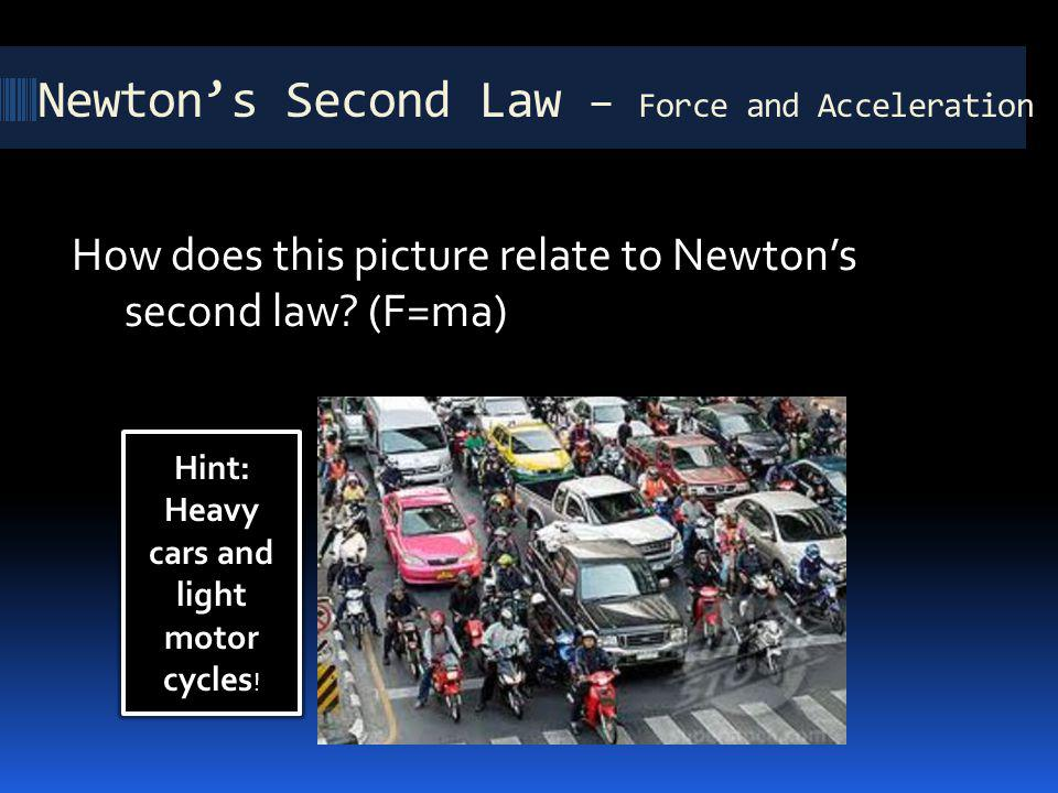 How does this picture relate to Newtons second law? (F=ma) Newtons Second Law – Force and Acceleration Hint: Heavy cars and light motor cycles !