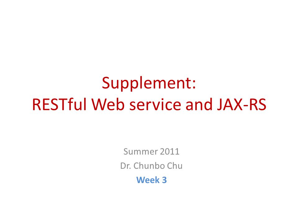 Supplement: RESTful Web service and JAX-RS Summer 2011 Dr. Chunbo Chu Week 3