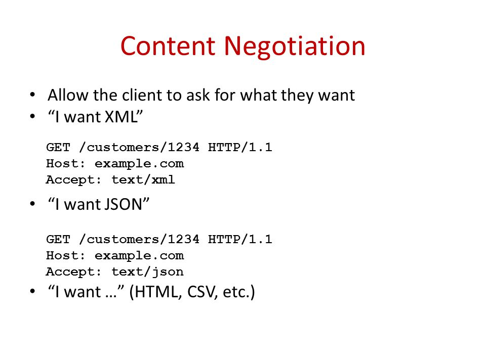 Content Negotiation Allow the client to ask for what they want I want XML I want JSON I want … (HTML, CSV, etc.) GET /customers/1234 HTTP/1.1 Host: example.com Accept: text/xml GET /customers/1234 HTTP/1.1 Host: example.com Accept: text/json