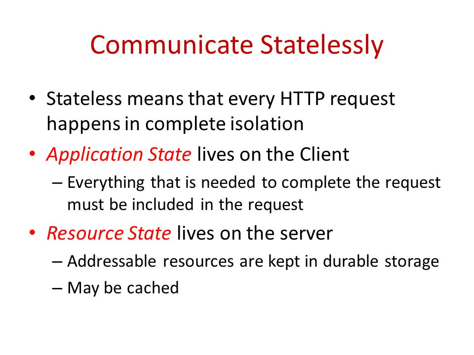 Communicate Statelessly Stateless means that every HTTP request happens in complete isolation Application State lives on the Client – Everything that is needed to complete the request must be included in the request Resource State lives on the server – Addressable resources are kept in durable storage – May be cached