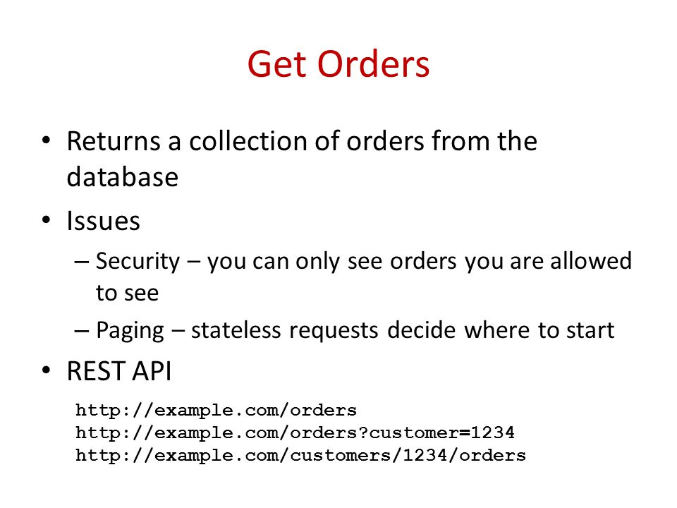 Get Orders Returns a collection of orders from the database Issues – Security – you can only see orders you are allowed to see – Paging – stateless requests decide where to start REST API http://example.com/orders http://example.com/orders customer=1234 http://example.com/customers/1234/orders