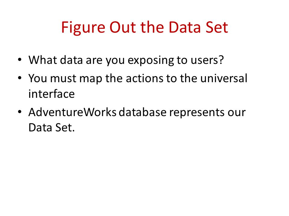 Figure Out the Data Set What data are you exposing to users.